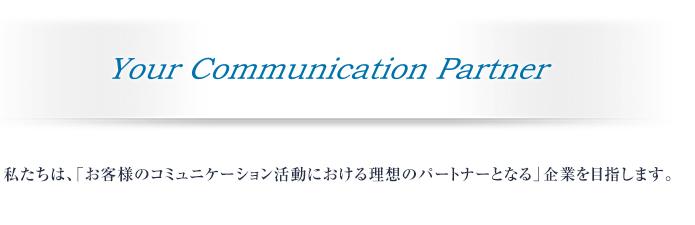 Your Communication Partner 私たちは、「お客様のコミュニケーション活動における理想のパートナーとなる」企業を目指します。
